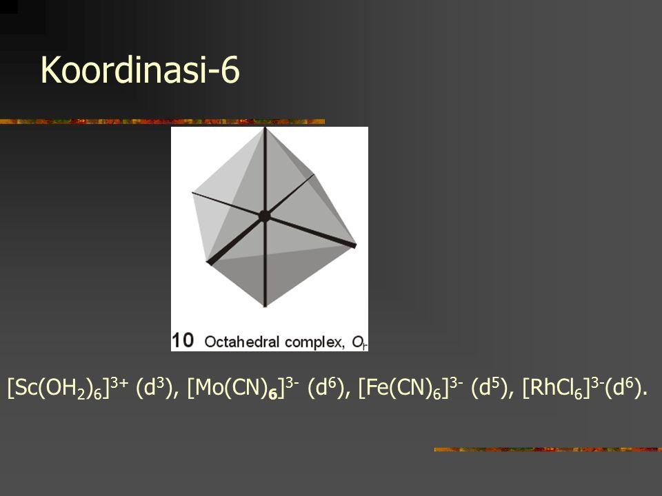 Koordinasi-6 [Sc(OH2)6]3+ (d3), [Mo(CN)6]3- (d6), [Fe(CN)6]3- (d5), [RhCl6]3-(d6).